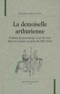 La demoiselle arthurienne : écriture du personnage et art du récit dans les romans en prose du XIIIe siècle - BénédicteMilland-Bove