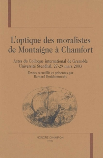 L'optique des moralistes, de Montaigne à Chamfort : actes du colloque international de Grenoble, Université Stendhal, 27-29 mars 2003 -