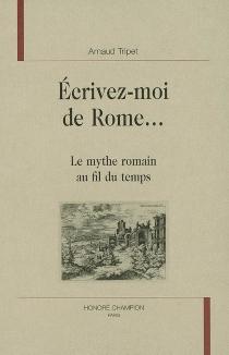 Ecrivez-moi de Rome... : le mythe romain au fil du temps - ArnaudTripet