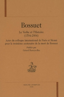 Bossuet, le Verbe et l'Histoire (1704-2004) : actes du colloque international de Paris et Meaux pour le troisième centenaire de la mort de Bossuet -