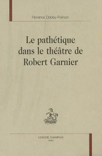 Le pathétique dans le théâtre de Robert Garnier - FlorenceDobby-Poirson