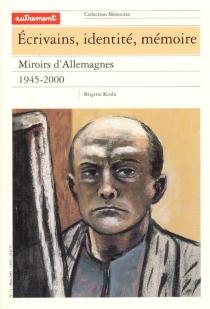 Ecrivains, identité, mémoire : miroirs d'Allemagne, 1945-2000 - BrigitteKrulic