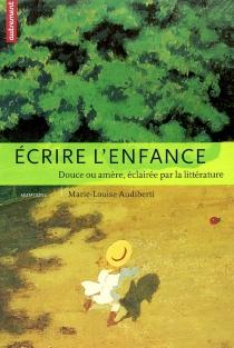Ecrire l'enfance : douce ou amère, éclairée par la littérature - Marie-LouiseAudiberti