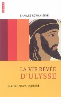 La vie rêvée d'Ulysse : guerrier, amant, vagabond - Charles RowanBeye