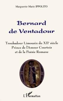 Bernard de Ventadour : troubadour limousin du XIIe siècle, prince de l'amour et de la poésie romane - Marguerite-MarieIppolito