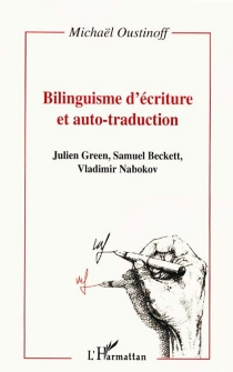 Bilinguisme d'écriture et auto-traduction : Julien Green, Samuel Beckett, Vladimir Nabokov - Michaël Oustinoff