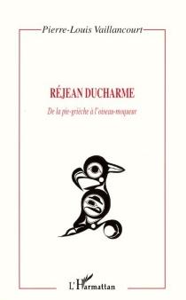 Réjean Ducharme : de la pie-grièche à l'oiseau-moqueur - Pierre-LouisVaillancourt