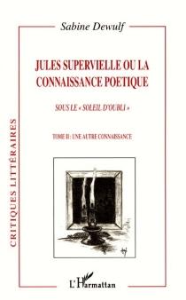 Jules Supervielle ou La connaissance poétique : sous le soleil d'oubli - SabineDewulf