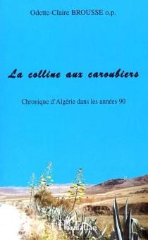 La colline aux caroubiers : chronique d'Algérie dans les années 90 - Odette-ClaireBrousse