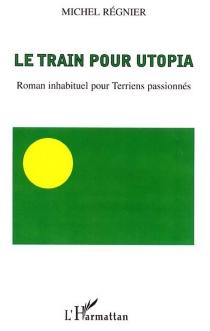 Le train pour Utopia : roman inhabituel pour Terriens passionnés - MichelRégnier