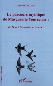 Le parcours mythique de Marguerite Yourcenar : de Feux à Nouvelles orientales - ArmelleLelong