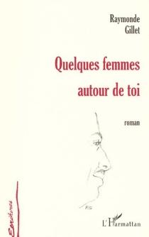 Quelques femmes autour de toi - RaymondeGillet