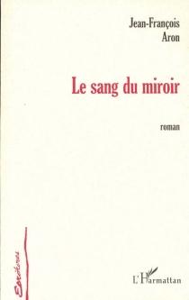 Le sang du miroir - Jean-FrançoisAron