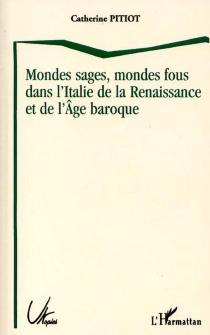 Mondes sages, mondes fous dans l'Italie de la Renaissance et de l'Age baroque - CatherinePitiot