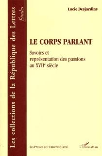 Le corps parlant : savoirs et représentation des passions au XVIIe siècle - LucieDesjardins