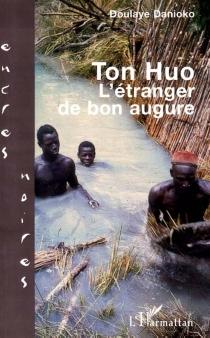 Ton Huo : l'étranger de bon augure - DoulayeDanioko