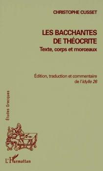 Les Bacchantes de Théocrite : texte, corps et morceaux : édition, traduction et commentaire de l'Idylle 26 - ChristopheCusset