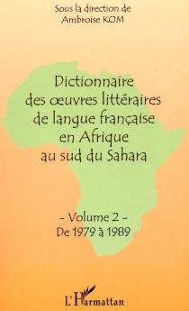 Dictionnaire des oeuvres littéraires de langue française en Afrique au sud du Sahara : Volume 2 : de 1979 à 1989 - AmbroiseKom