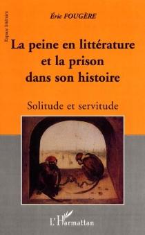 la peine en littérature et la prison dans son histoire : solitude et servitude - ÉricFougère