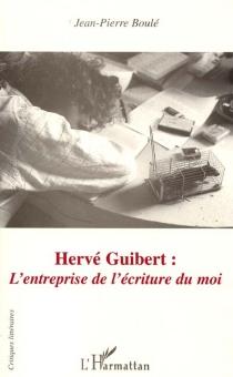 Hervé Guibert : l'entreprise de l'écriture du moi - Jean-PierreBoulé