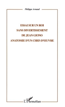 Essai sur Un roi sans divertissement de Jean Giono : anatomie d'un chef-d'oeuvre - PhilippeArnaud