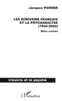 Les écrivains français et la psychanalyse (1950-2000) : maux croisés - JacquesPoirier