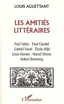 Les amitiés littéraires : Paul Valéry-Paul Claudel-Gabriel Fauré-Emile Mâle-Louis Mercier-Marcel Ormoy-Robert Browning - LouisAguettant