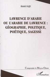 Lawrence d'Arabie : ou L'Arabie de Lawrence : géographie, politique, poétique, sagesse - KhalidHaji
