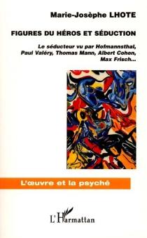 Figures du héros et séduction : le séducteur vu par Hofmannsthal, Paul Valéry, Thomas Mann, Albert Cohen, Max Frisch... - Marie-JosèpheLhote
