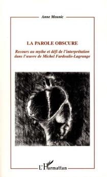 La parole obscure : recours au mythe et défi de l'interprétation dans l'oeuvre de Michel Fardoulis-Lagrange - AnneMounic