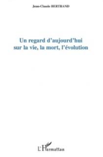 Un regard d'aujourd'hui sur la vie, la mort, l'évolution - Jean-ClaudeBertrand
