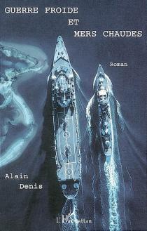 Guerre froide et mers chaudes - AlainDenis