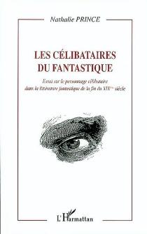 Les célibataires du fantastique : essai sur le personnage célibataire dans la littérature fantastique de la fin du XIXe siècle - NathaliePrince