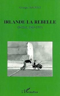 Irlande la rebelle : Belfast, 1969-1999 - GeorgesBaguet