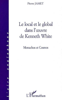 Le local et le global dans l'oeuvre de Kenneth White : manachos et cosmos - Pierre Jamet
