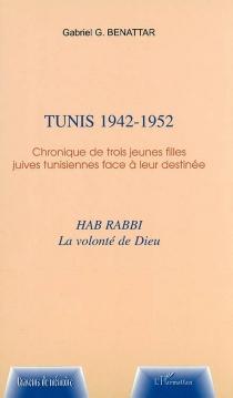 Tunis, 1942-1952 : chronique de trois jeunes filles juives tunisiennes face à leur destinée : Hab rabbi, la volonté de Dieu - Gabriel GérardBenattar