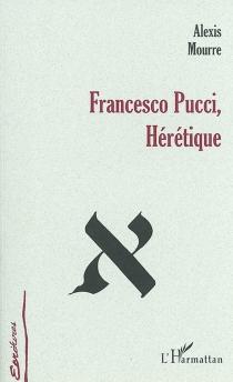 Francesco Pucci, hérétique : vie de l'hérétique Francesco Pucci, racontée par lui-même - AlexisMourre