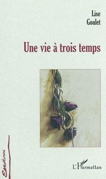 Une vie à trois temps - LiseGoulet