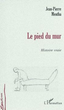 Le pied du mur : histoire vraie... - Jean-PierreMentha