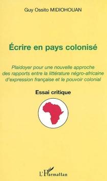Ecrire en pays colonisé : plaidoyer pour une nouvelle approche des rapports entre la littérature négro-africaine d'expression française et le pouvoir colonial - Guy OssitoMidiohouan
