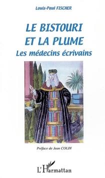 Le bistouri et la plume : les médecins écrivains : dictionnaire-anthologie - Louis PaulFischer