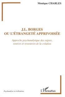 Borges ou L'étrangeté apprivoisée : approche psychanalytique des enjeux, sources et ressources de la création - MoniqueCharles