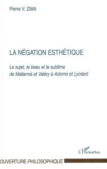La négation esthétique : le sujet, le beau et le sublime de Mallarmé et Valéry à Adorno et Lyotard - Peter VáclavZima