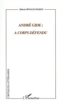 André Gide : à corps défendu - SidonieRivalin-Padiou