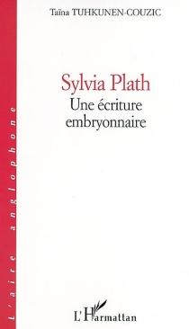 Sylvia Plath, une écriture embryonnaire - TaïnaTuhkunen-Couzic