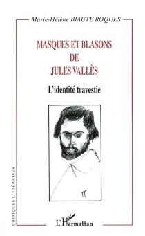 Masques et blasons de Jules Vallès : l'identité travestie - Marie-HélèneBiaute-Roques