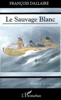 Le sauvage blanc - FrançoisDallaire
