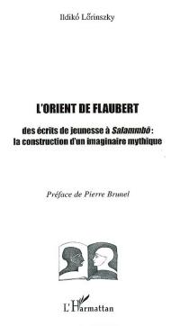 L'Orient de Flaubert : des écrits de jeunesse à Salammbô : la construction d'un imaginaire mythique - IldikoLörinszky