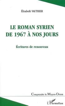 Le roman syrien de 1967 à nos jours : écritures de renouveau - ÉlisabethVauthier