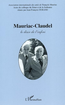 Mauriac-Claudel : le désir et l'infini : actes du colloque du Sénat et de la Sorbonne, 24, 25, 26 octobre 2001 -
